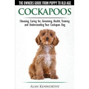 Cockapoos: The Owners Guide from Puppy to Old Age: Choosing, Caring For, Grooming, Health, Training and Understanding Your Cockapoo Dog