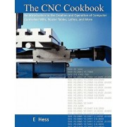 The Cnc Cookbook: An Introduction to the Creation and Operation of Computer Controlled Mills, Router Tables, Lathes, and More, Paperback/Edward J. Hess