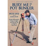 Bury Me in a Pot Bunker (New Special Edition): Design Philosophies, Creative Insights and Playing Tips to Improve Your Score from the World's Most Cha, Paperback/Pete Dye