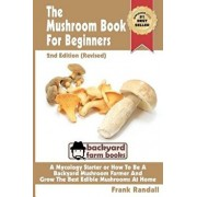 The Mushroom Book for Beginners: A Mycology Starter or How to Be a Backyard Mushroom Farmer and Grow the Best Edible Mushrooms at Home, Paperback (2nd Ed.)/MR Frank Randall