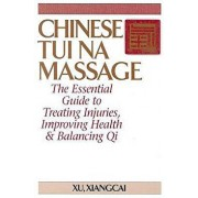 Chinese Tui Na Massage: The Essential Guide to Treating Injuries, Improving Health & Balancing Qi, Paperback/Xiangcai Xu