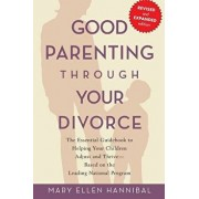 Good Parenting Through Your Divorce: The Essential Guidebook to Helping Your Children Adjust and Thrive Based on the Leading National Program, Paperback/Mary Ellen Hannibal