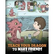 Teach Your Dragon to Make Friends: A Dragon Book to Teach Kids How to Make New Friends. a Cute Children Story to Teach Children about Friendship and S, Paperback/Steve Herman