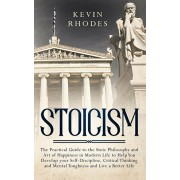 Stoicism: The Practical Guide to the Stoic Philosophy and Art of Happiness in Modern Life to Help You Develop your Self-Discipli, Paperback/Kevin Rhodes