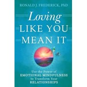 Loving Like You Mean It: Use the Power of Emotional Mindfulness to Transform Your Relationships, Paperback/Ronald J. Frederick
