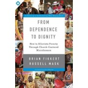 From Dependence to Dignity: How to Alleviate Poverty Through Church-Centered Microfinance, Paperback