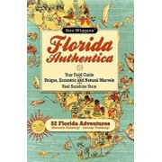Florida Authentica: Your Field Guide to the Unique, Eccentric, and Natural Marvels of the Real Sunshine State, Paperback/Ron Wiggins