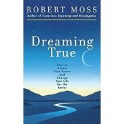 Dreaming True: How to Dream Your Future and Change Your Life for the Better, Paperback/Robert Moss