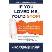 10th Anniversary Edition If You Loved Me, You'd Stop!: What You Really Need to Know When Your Loved One Drinks Too Much, Paperback/Lisa Frederiksen