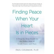 Finding Peace When Your Heart Is in Pieces: A Step-By-Step Guide to the Other Side of Grief, Loss, and Pain, Paperback