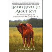 Horses Never Lie about Love: The Heartwarming Story of a Remarkable Horse Who Changed My Life, Paperback/Jana Harris