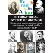 International System of Units (Si): How the World Measures Almost Everything, and the People Who Made It Possible, Paperback/Edmund Isakov