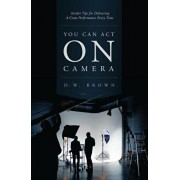You Can Act on Camera: Insider Tips for Delivering a Great Performance Every Time, Paperback/D. W. Brown