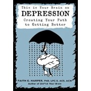 This Is Your Brain on Depression: Creating a Path to Getting Better, Paperback/Faith G. Harper