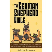 The German Shepherd Bible - A Beginners Training Manual With Tips and Tricks For An Untrained Puppy To Well Behaved Adult Dog, Paperback/Ashley Pearson
