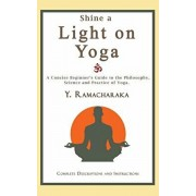 Shine a Light on Yoga: A concise beginner's guide to the philosophy, science and practice of yoga, Paperback/Y. Ramacharaka