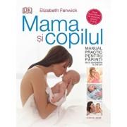 Mama si copilul. Manual practic pentru parinti, de la concepere la trei ani/Elizabeth Fenwick