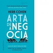 ARTA DE A NEGOCIA.CUM SA OBTII CEEA CE VREI:NIMIC NU SE PIERDE,TOTUL SE NEGOCIAZA/Herb Cohen