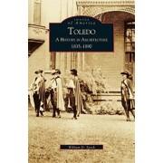 Toledo: A History in Architecture 1835-1890, Hardcover/William D. Speck