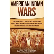 American Indian Wars: A Captivating Guide to a Series of Conflicts That Occurred in North America and How They Impacted Native American Trib, Hardcover/Captivating History