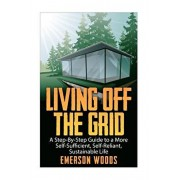 Living Off The Grid: A Step-By-Step Guide to a More Self-Sufficient, Self Reliant, Sustainable Life, Paperback/Emerson Woods