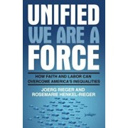 Unified We Are a Force: How Faith and Labor Can Overcome America's Inequalities, Paperback/Joerg Rieger