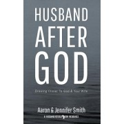 Husband After God: Drawing Closer to God and Your Wife