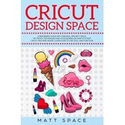 Cricut Design Space: A Beginners Guide with Original Project Ideas. Tip, Tricks, Techniques and Accessories on How to Start Cricut Machine, Paperback/Matt Space