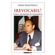 Irevocabil Cum l-am invins pe Ceausescu