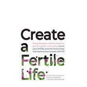 Create a Fertile Life: Everything you need to know to get pregnant naturally, boost your fertility, prevent miscarriage and improve your succ, Paperback/Gina Fox