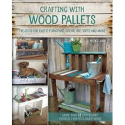 Crafting with Wood Pallets: Projects for Rustic Furniture, Decor, Art, Gifts and More, Paperback/Becky Lamb