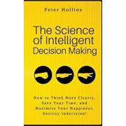 The Science of Intelligent Decision Making: How to Think More Clearly, Save Your Time, and Maximize Your Happiness. Destroy Indecision!, Paperback/Peter Hollins