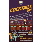 Cocktails 101: A Mixologist's Quick Guide to Mixing, Matching, Making, and Mastering the Art of Creating Amazing Cocktails, Hardcover/HowExpert