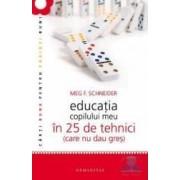 Educatia copilului meu in 25 de tehnici ed.4 Care nu dau gres - Meg F. Schneider