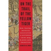 On the Trail of the Yellow Tiger: War, Trauma, and Social Dislocation in Southwest China During the Ming-Qing Transition, Hardcover/Kenneth M. Swope