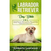 The Labrador Retriever Dog Bible: Everything You Need To Know About Choosing, Raising, Training, And Caring Your Labrador From Puppyhood To Senior Yea, Paperback/Kimberly Lawrence