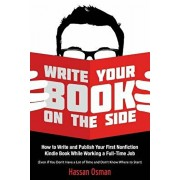 Write Your Book on the Side: How to Write and Publish Your First Nonfiction Kindle Book While Working a Full-Time Job (Even If You Don't Have a Lot, Paperback/Hassan Osman