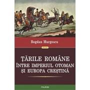 Tarile Romane intre Imperiul Otoman si Europa crestina/Bogdan Murgescu