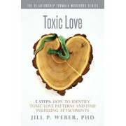 Toxic Love 5 Steps: How to Identify Toxic-Love Patterns and Find Fulfilling Attachments: The Relationship Formula Workbook Series, Paperback/Phd Jill P. Weber