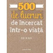 500 de lucruri de incercat intr-o viata./Elise De Rijck