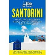Santorini: The Ultimate Santorini Travel Guide by a Traveler for a Traveler: The Best Travel Tips; Where to Go, What to See and M, Paperback/Lost Travelers