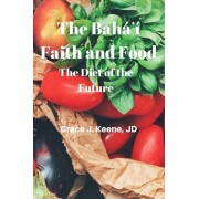 The Bah' Faith and Food: The Diet of the Future, Paperback/Grace J. Keene