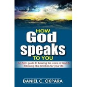 How God Speaks to You: An ABC Guide to Hearing the Voice of God & Following His Direction for Your Life, Paperback/Daniel C. Okpara