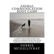 Animal Communication Boot Camp: A Step by Step Program to Help You Achieve a Deeper Communication with Your Pets and the Animal World., Paperback/Debbie McGillivray