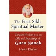 The First Sikh Spiritual Master: Timeless Wisdom from the Life and Teachings of Guru Nanak, Paperback/Harish Dhillon