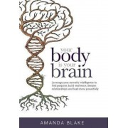 Your Body Is Your Brain: Leverage Your Somatic Intelligence to Find Purpose, Build Resilience, Deepen Relationships and Lead More Powerfully, Hardcover
