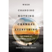 When Changing Nothing Changes Everything: The Power of Reframing Your Life, Paperback