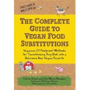 The Complete Guide to Vegan Food Substitutions: Veganize It! Foolproof Methods for Transforming Any Dish Into a Delicious New Vegan Favorite, Paperback