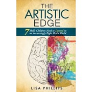 The Artistic Edge: 7 Skills Children Need to Succeed in an Increasingly Right Brain World, Paperback/Lisa Phillips