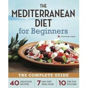 Mediterranean Diet for Beginners: The Complete Guide - 40 Delicious Recipes, 7-Day Diet Meal Plan, and 10 Tips for Success, Paperback/Rockridge Press